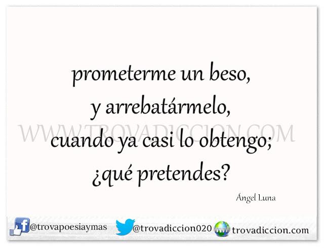 prometerme un beso,  y arrebatármelo,  cuando ya casi lo obtengo;  ¿qué pretendes?