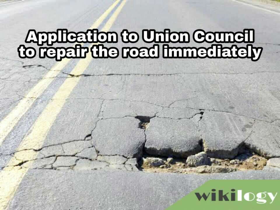 Application or letter to the Chairman of Union Council or Municipality to repair the road immediately