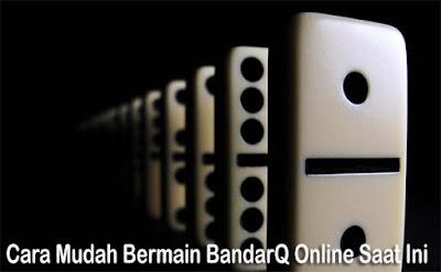 Cara Mudah Bermain BandarQ Online Saat Ini