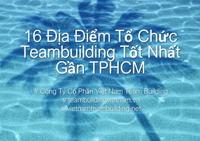Top 16 Địa Điểm Tổ Chức Team Building Gần TPHCM Năm 2020