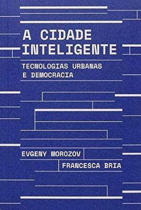 Livro: A cidade inteligente / Autores: Evgeny Morozov e Francesca Bria
