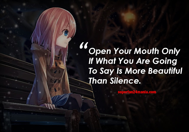 Open your mouth only if what you are going to say is more beautiful than the silence.