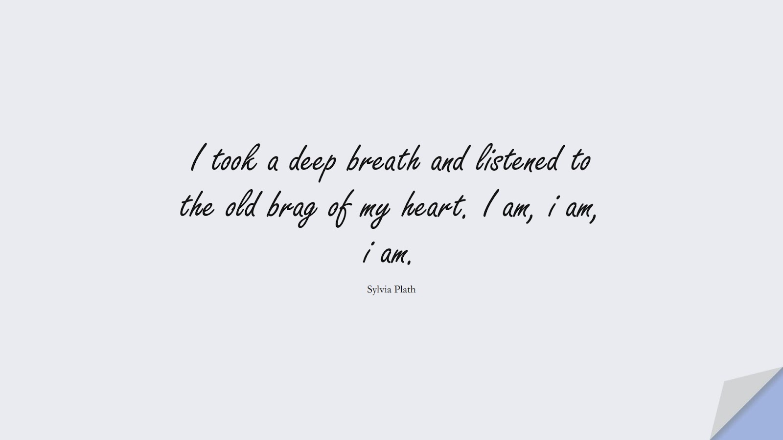 I took a deep breath and listened to the old brag of my heart. I am, i am, i am. (Sylvia Plath);  #InspirationalQuotes