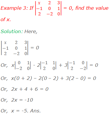Example 3: If |■(x&2&3@-1&0&1@2&-2&0)| = 0, find the value of x. Solution: Here, |■(x&2&3@-1&0&1@2&-2&0)| = 0 Or,  x|■(0&1@-2&0)| - 2|■(-1&1@2&0)| + 3|■(-1&0@2&-2)| = 0 Or,  x(0 + 2) – 2(0 – 2) + 3(2 – 0) = 0 Or,  2x + 4 + 6 = 0 Or,  2x = -10 Or,  x = -5. Ans.