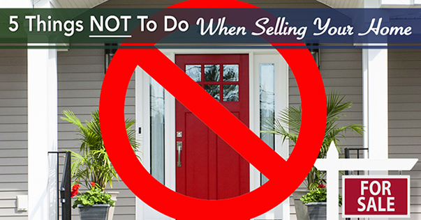 5 Things NOT To Do When Selling Your Home