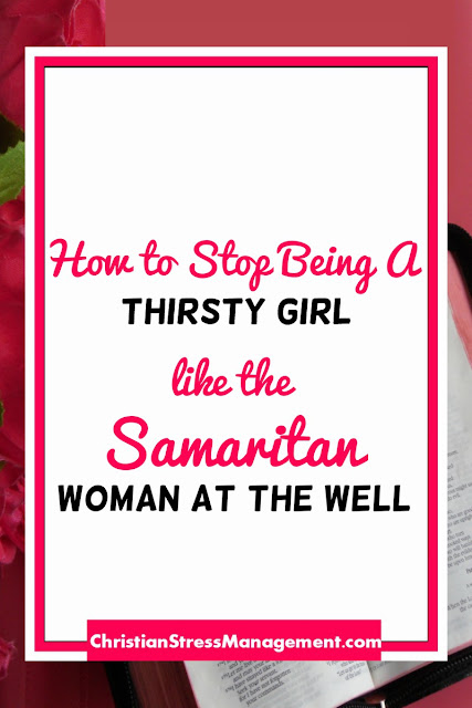 How to Stop Being a Thirsty Girl like the Samaritan Woman at the Well