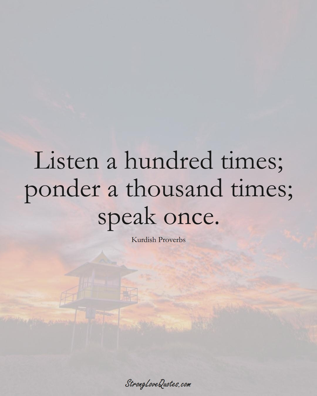 Listen a hundred times; ponder a thousand times; speak once. (Kurdish Sayings);  #aVarietyofCulturesSayings
