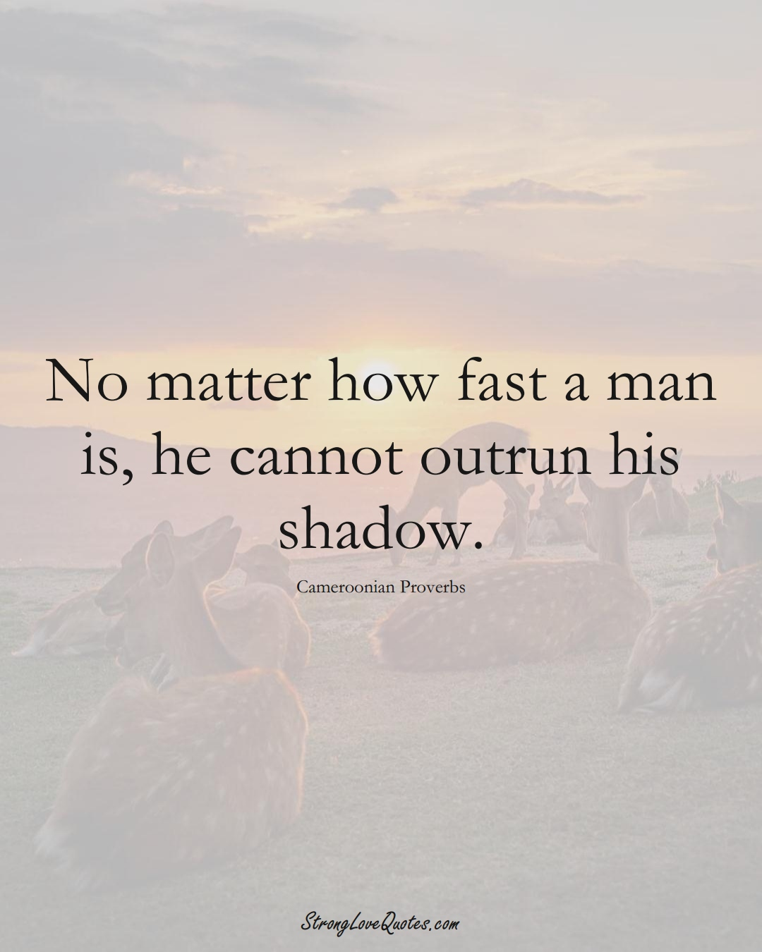 No matter how fast a man is, he cannot outrun his shadow. (Cameroonian Sayings);  #AfricanSayings