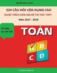 524 câu hỏi vận dụng cao được trích hơn 300 đề thi thử THPT năm 2017 - 2018 Toán - Nguyễn Bảo Vương