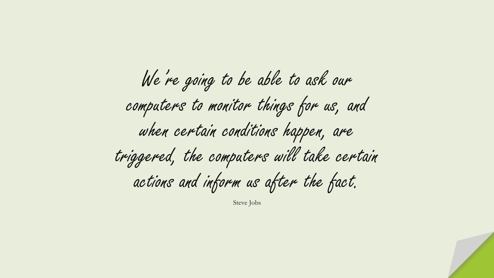 We're going to be able to ask our computers to monitor things for us, and when certain conditions happen, are triggered, the computers will take certain actions and inform us after the fact. (Steve Jobs);  #SteveJobsQuotes