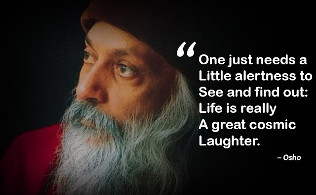 """One just needs a little alertness to see and find out: Life is really a great cosmic laughter."""
