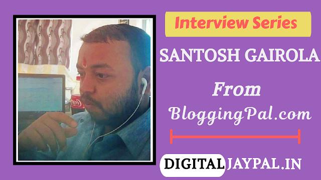 An Interview With Santosh Gairola From BloggingPal.com [ DJIS:- 1 ]