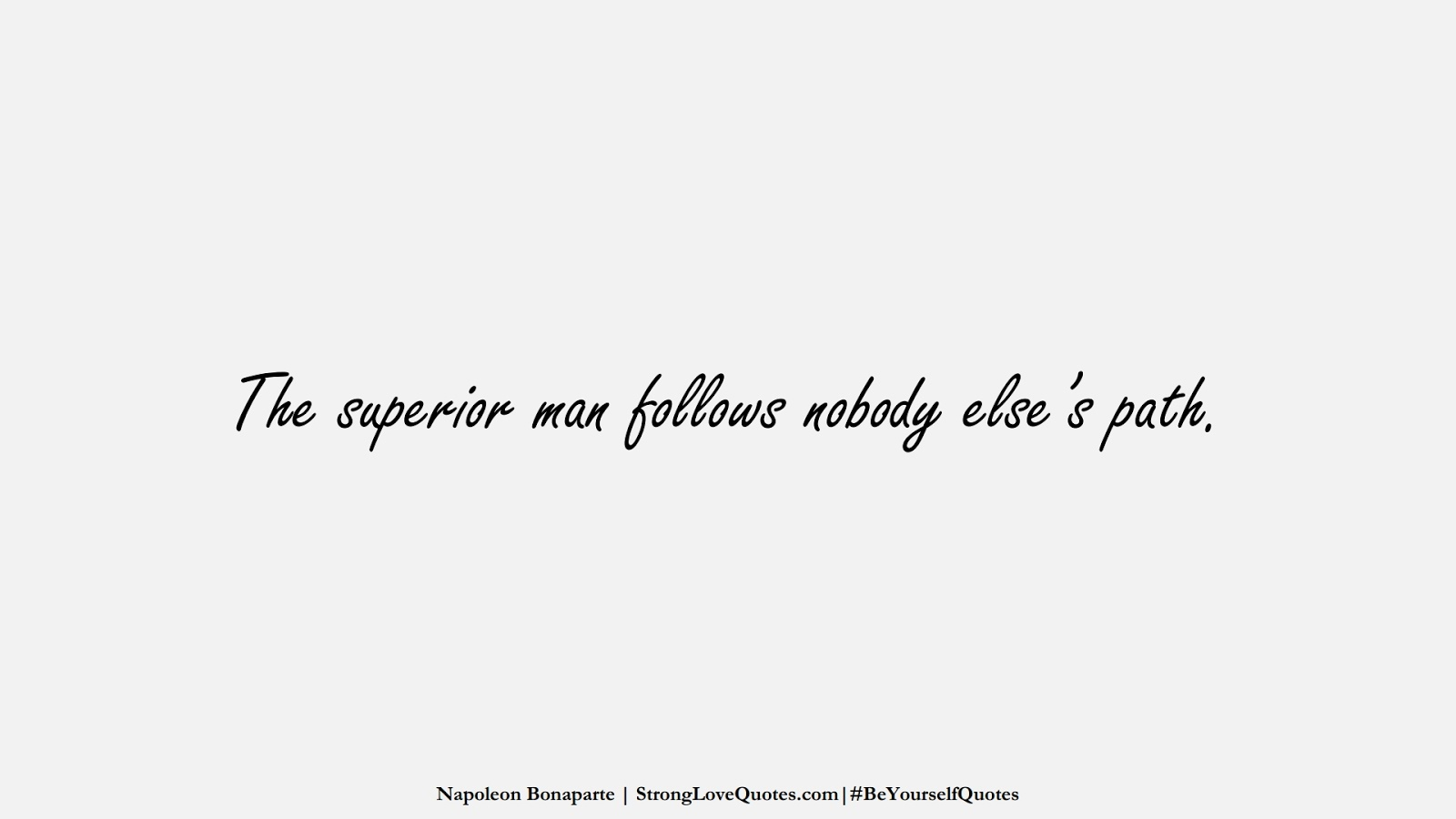 The superior man follows nobody else's path. (Napoleon Bonaparte);  #BeYourselfQuotes