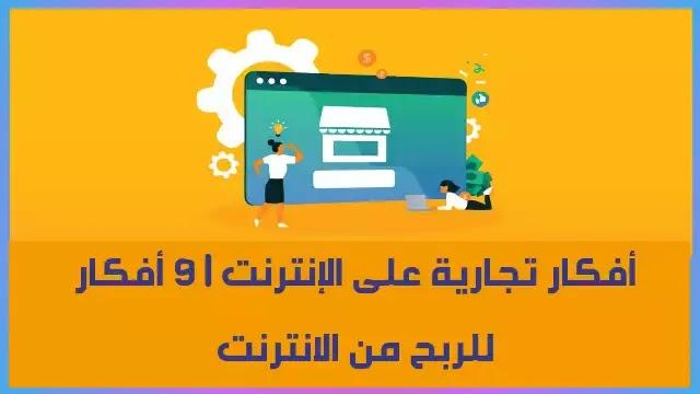 افكار تجارية على الانترنت ، مشاريع تجارية عبر الانترنت ، أفكار مشاريع تجارية في مجال الانترنت مدعومة بأمثلة ناجح