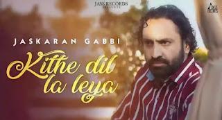 Kithy Dil La Leya Lyrics - Jaskaran Gabbi