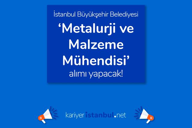 İstanbul Büyükşehir Belediyesi metalurji ve malzeme mühendisi alımı yapacak. İlana kimler başvurabilir? Detaylar kariyeristanbul.net'te!