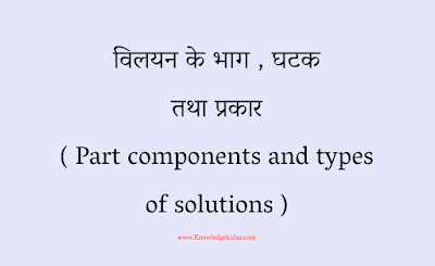 विलयन के भाग , घटक तथा प्रकार  ( Part components and types of solutions )