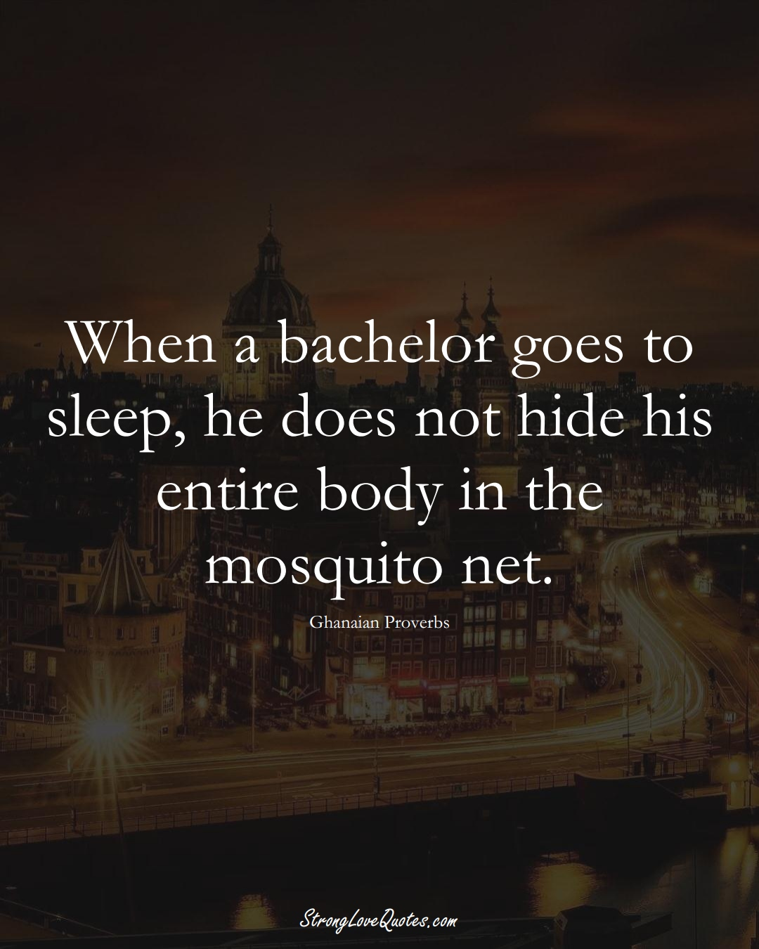 When a bachelor goes to sleep, he does not hide his entire body in the mosquito net. (Ghanaian Sayings);  #AfricanSayings