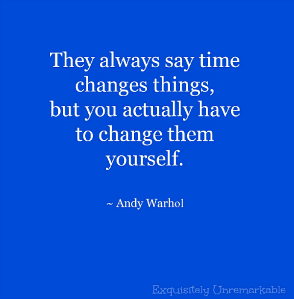They always say time changes things, but you actually have to change them yourself. Andy Warhol