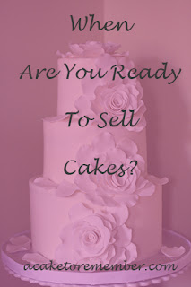 When are you ready to sell cakes? Cake business advice for new decorators www.acaketorememberva.blogspot.com