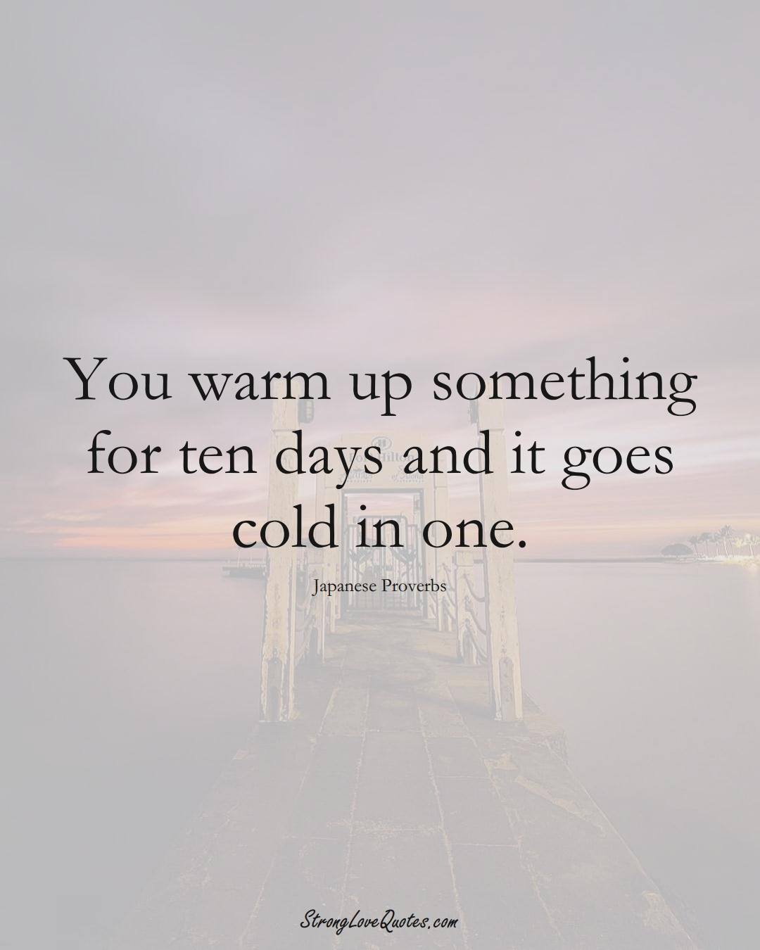You warm up something for ten days and it goes cold in one. (Japanese Sayings);  #AsianSayings