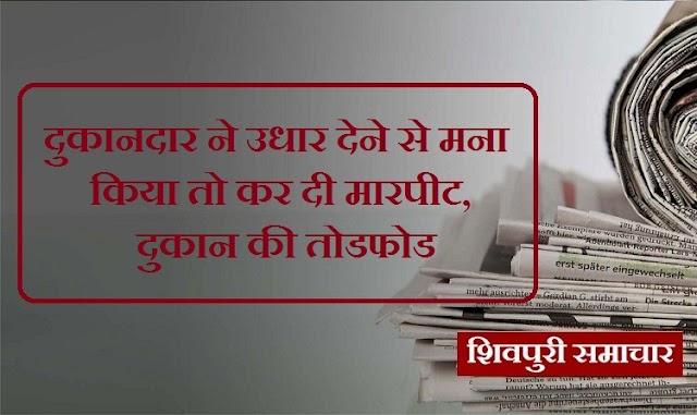 दुकानदार ने उधार देने से मना किया तो कर दी मारपीट, दुकान की तोड़फोड़ / Shivpuri News