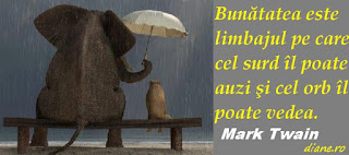 """""""Bunătatea este limbajul pe care cel surd îl poate auzi şi cel orb îl poate vedea.""""  Mark Twain"""