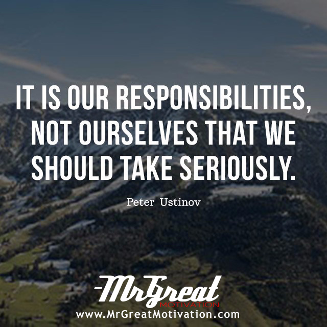 It is our responsibilities, not ourselves that we should take seriously. - Peter Ustinov