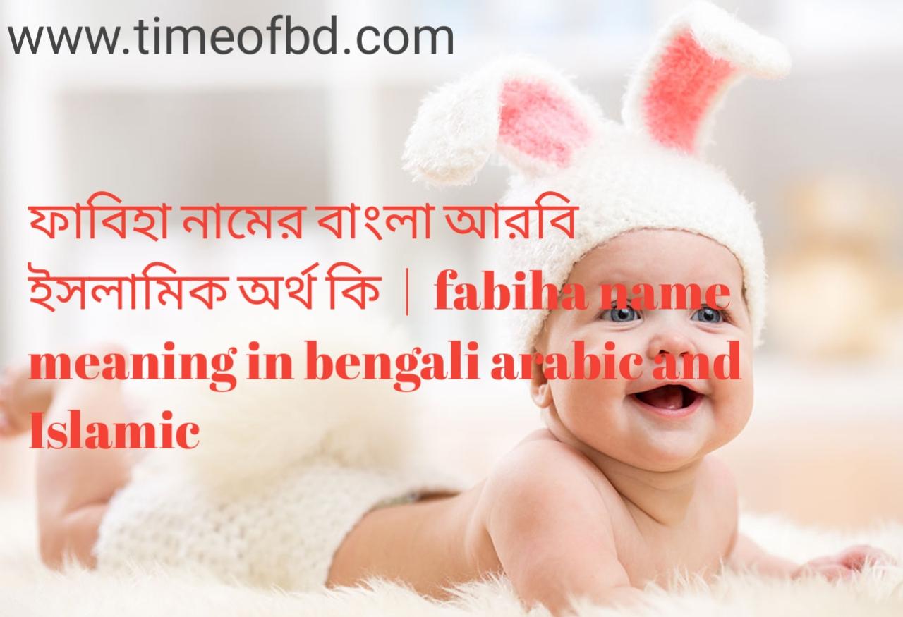 ফাবিহা নামের অর্থ কী, ফাবিহা নামের বাংলা অর্থ কি, ফাবিহা নামের ইসলামিক অর্থ কি, fabiha name meaning in bengali