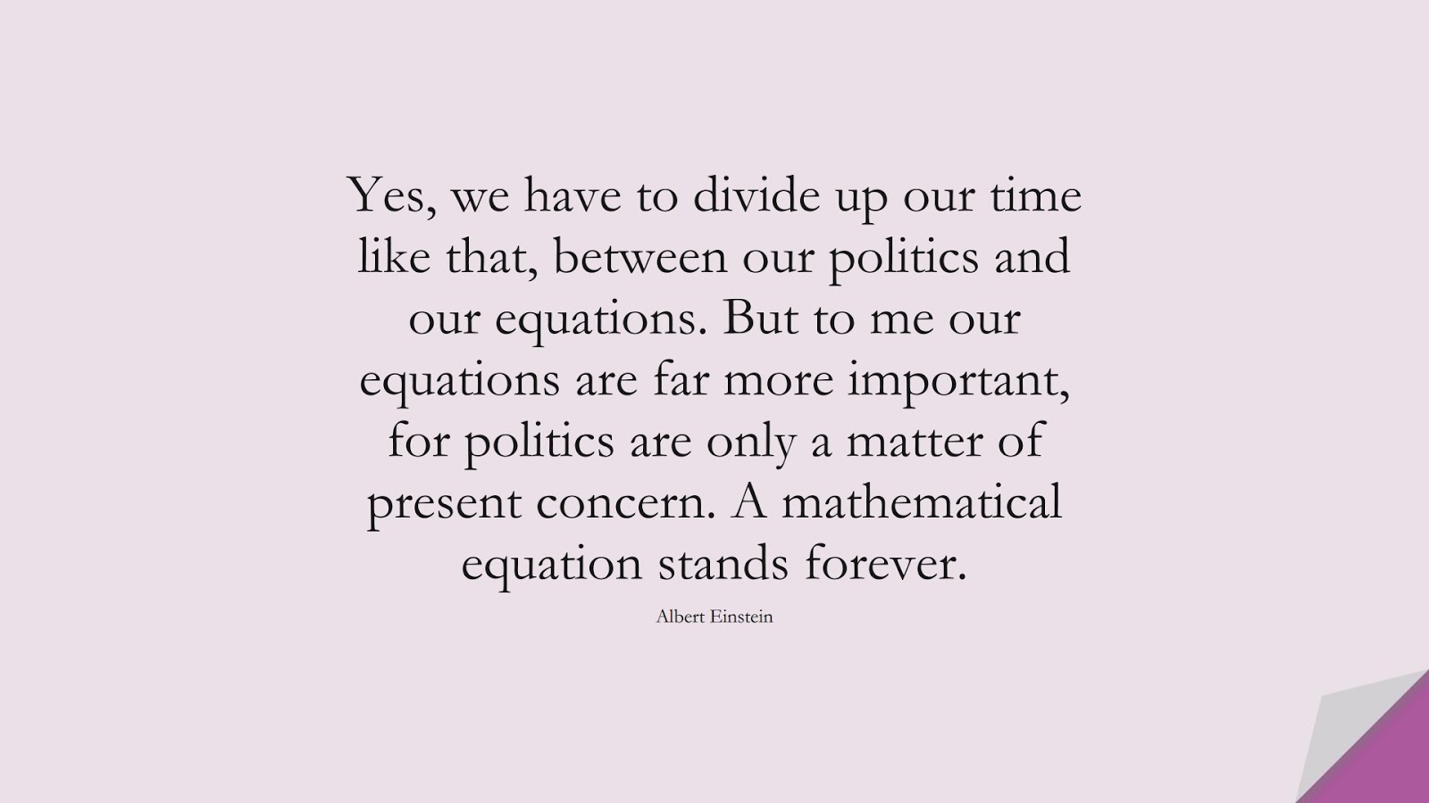Yes, we have to divide up our time like that, between our politics and our equations. But to me our equations are far more important, for politics are only a matter of present concern. A mathematical equation stands forever. (Albert Einstein);  #AlbertEnsteinQuotes