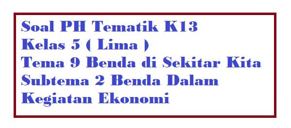 Soal PH Kelas 5 Tema 9 Subtema 2 Benda Dalam Kegiatan Ekonomi