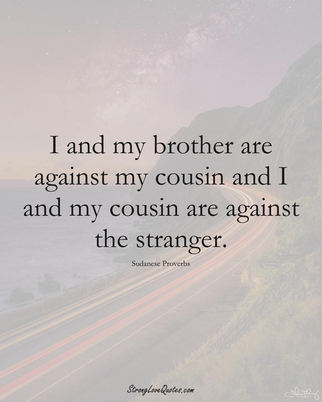 I and my brother are against my cousin and I and my cousin are against the stranger. (Sudanese Sayings);  #AfricanSayings