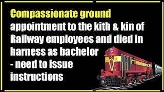 Compassionate ground appointment to the kith & kin of Railway employees and died in harness as bachelor - need to issue instructions