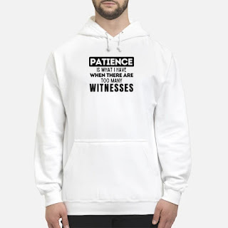 Patience Is What I Have When There Are Too Many Witnesses Shirt 6