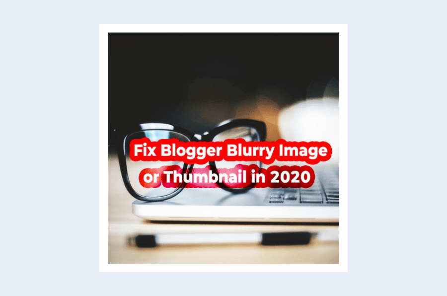 How-to-Fix-Blurry-Images-Thumbnails-on-Blogger-2020