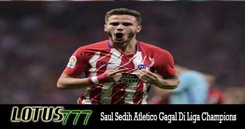 Saul Sedih Atletico Gagal Di Liga Champions