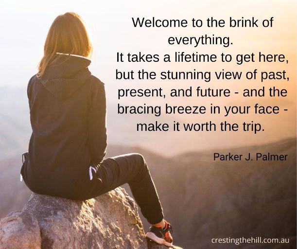 """""""Welcome to the brink of everything. It takes a lifetime to get here, but the stunning view of past, present, and future—and the bracing breeze in your face—make it worth the trip."""" """" — PARKER J. PALMER"""