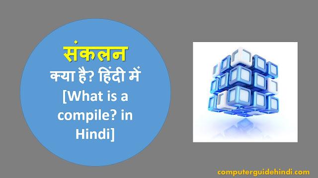 संकलन क्या है? हिंदी में[What is a compile? in Hindi]