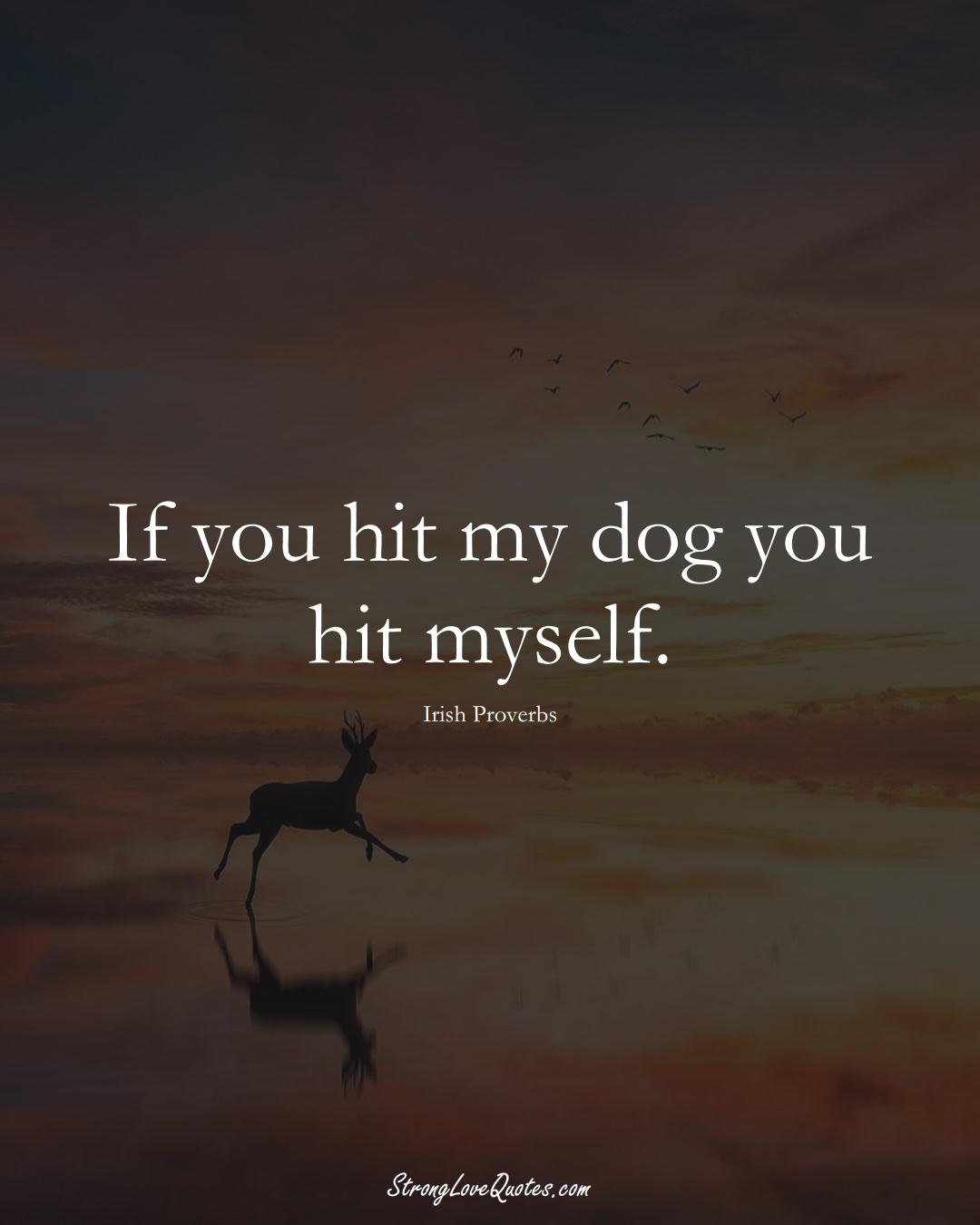 If you hit my dog you hit myself. (Irish Sayings);  #EuropeanSayings