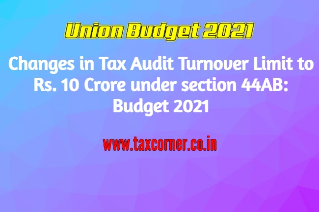 Changes in Tax Audit Turnover Limit to Rs. 10 Crore under section 44AB: Budget 2021