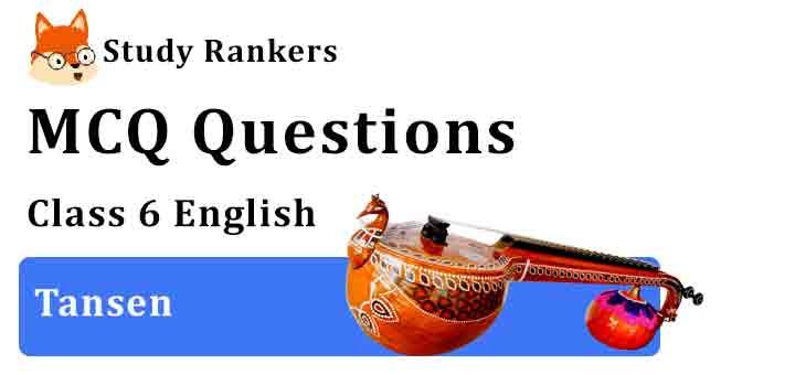MCQ Questions for Class 6 English Chapter 5 Tansen A Pact with the Sun