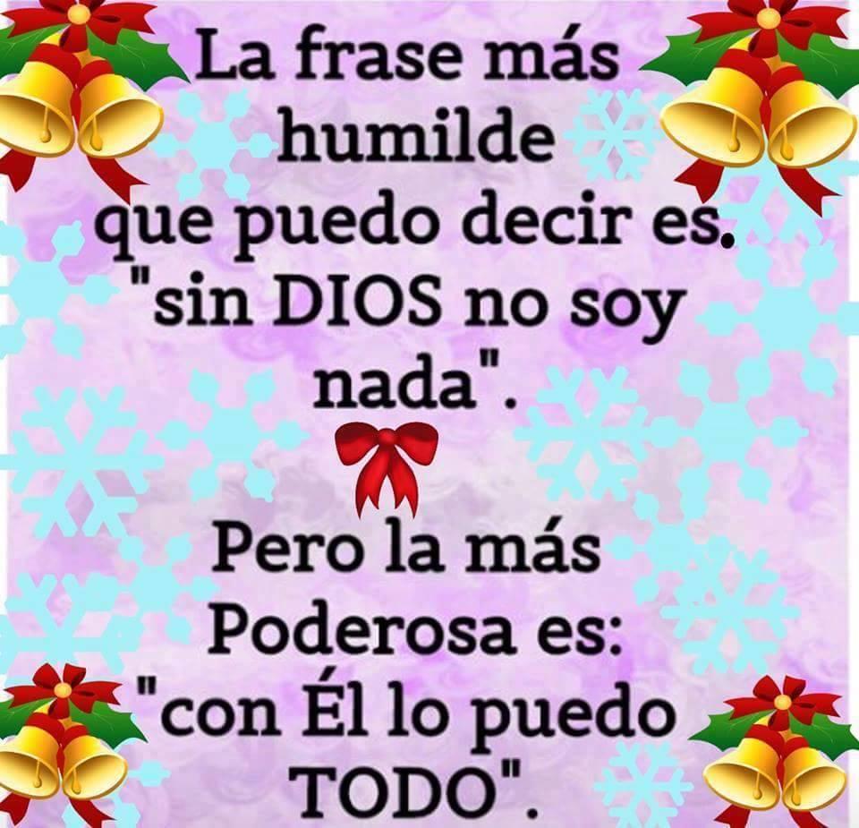 """La frases más humilde que puedo decir es """"Sin Dios no soy nada"""" Pero la más poderosa es: """"Con Él lo puedo todo"""""""