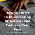 How to Thrive in Intimidating Situations and Embrace Your Fear