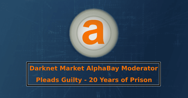 Darknet Market AlphaBay Moderator Pleads Guilty – 20 Years of Prison