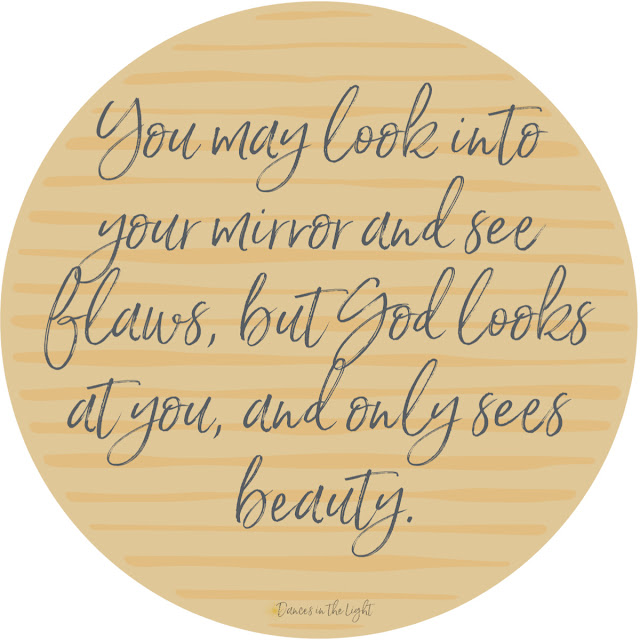 You may look into your mirror and see flaws, but God looks at you and only sees beauty.