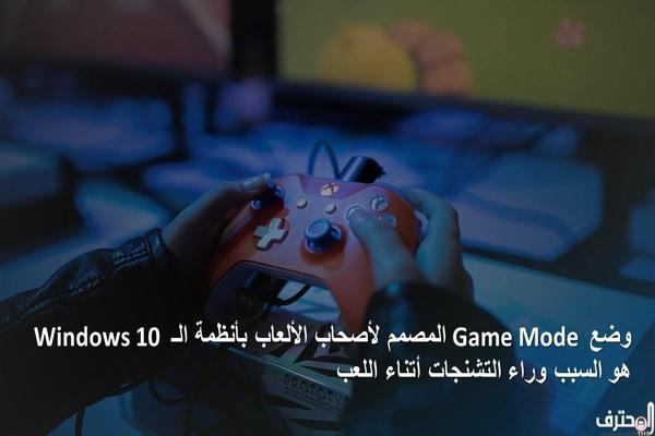 وضع Game Mode في أنظمة ويندوز 10 هي السبب وراء التشنجات أتناء اللعب