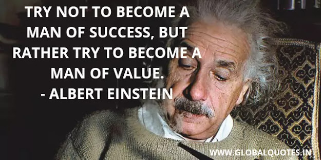 Try not to become a man of success, Yet rather try to become a man of value.