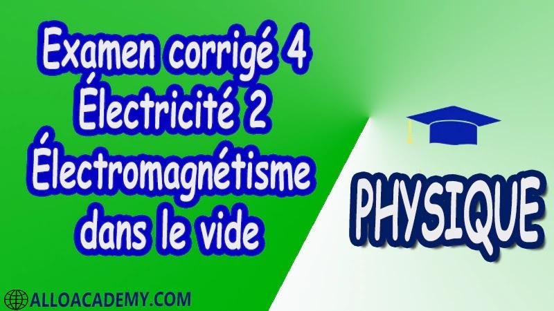 Examen corrigé 4 Électricité 2 ( Électromagnétisme dans le vide ) pdf