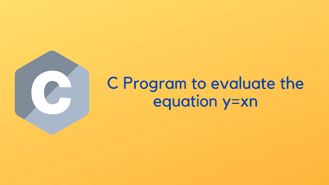c program to evaluate the equation y=xn when n is a non negative integer