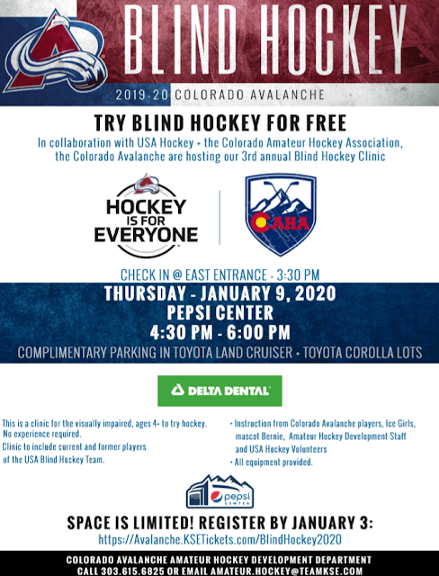 Try blind hockey for free in collaboration with USA Hockey, the Colorado Amateur Hockey Association, and the Colorado Avalanche. Thursday, January 9, 2020, 4:30 to 6 at the Pepsi Center. Anyone visually impaired ages 4 and welcome. All equipment provided, No experience required. Clinic to include current and former players of the USA Blind Hockey Team, instruction from Colorado Avalanche players and more! Space is limited, Register by January 3 at www.avalanche.ksetickets.com/blindhockey2020. Call 303-615-6825 with questions.